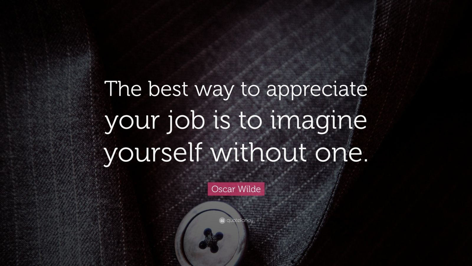"Oscar Wilde Quote: ""The best way to appreciate your job is to imagine yourself without one."""