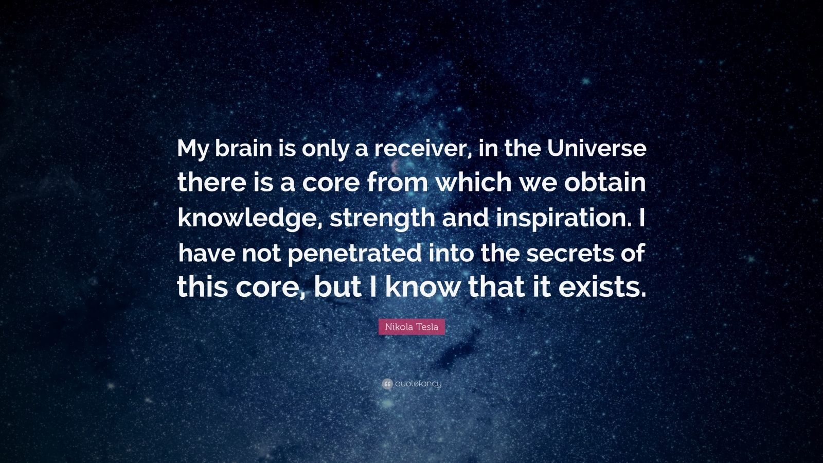 "Nikola Tesla Quote: ""My brain is only a receiver, in the Universe there is a core from which we obtain knowledge, strength and inspiration.  I have not penetrated into the secrets of this core, but I know that it exists."""