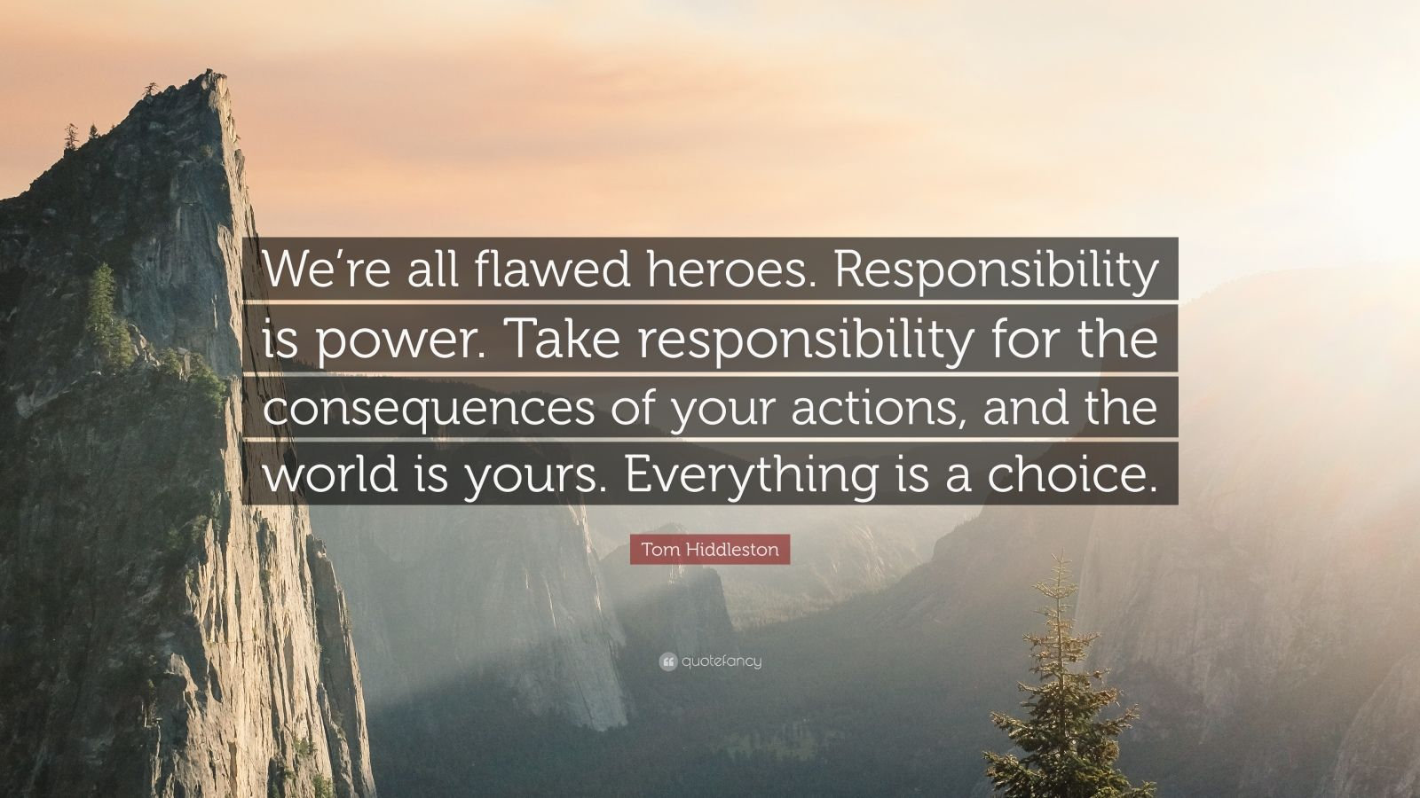 """Tom Hiddleston Quote: """"We're all flawed heroes. Responsibility is power. Take responsibility for the consequences of your actions, and the world is yours. Everything is a choice."""""""