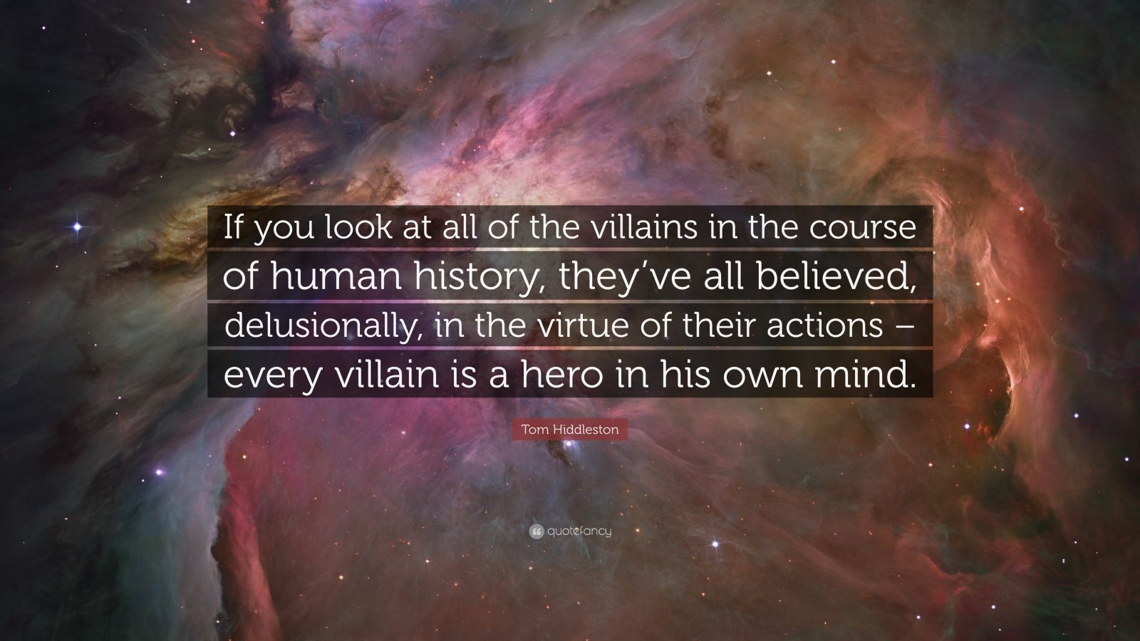 """Tom Hiddleston Quote: """"If you look at all of the villains in the course of human history, they've all believed, delusionally, in the virtue of their actions – every villain is a hero in his own mind."""""""