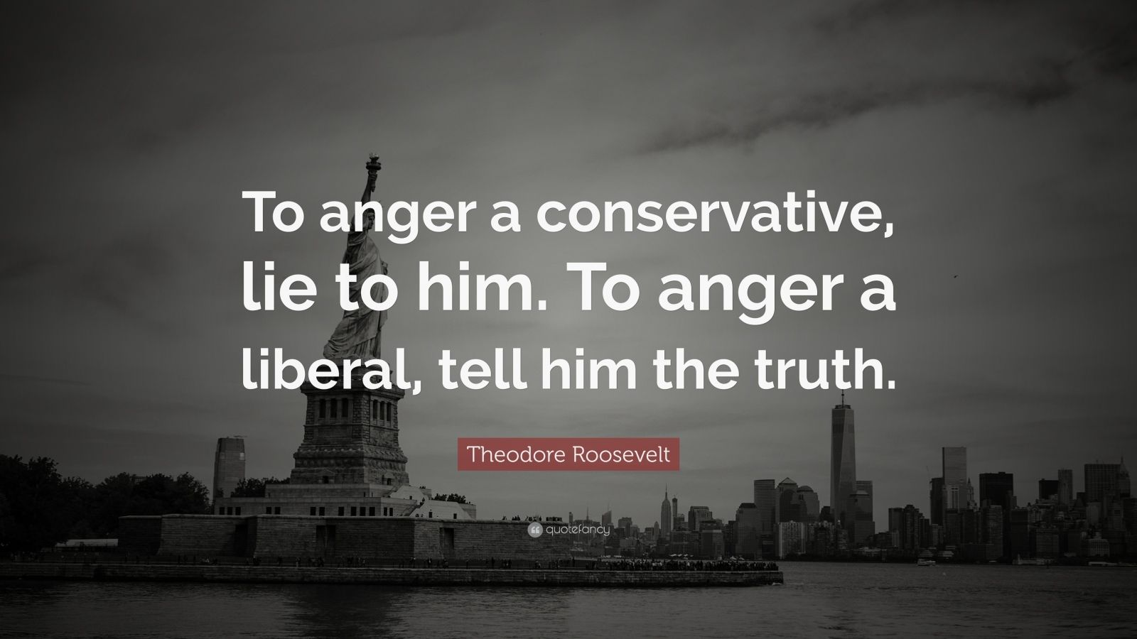 "Theodore Roosevelt Quote: ""To anger a conservative, lie to him. To anger a liberal, tell him the truth."""