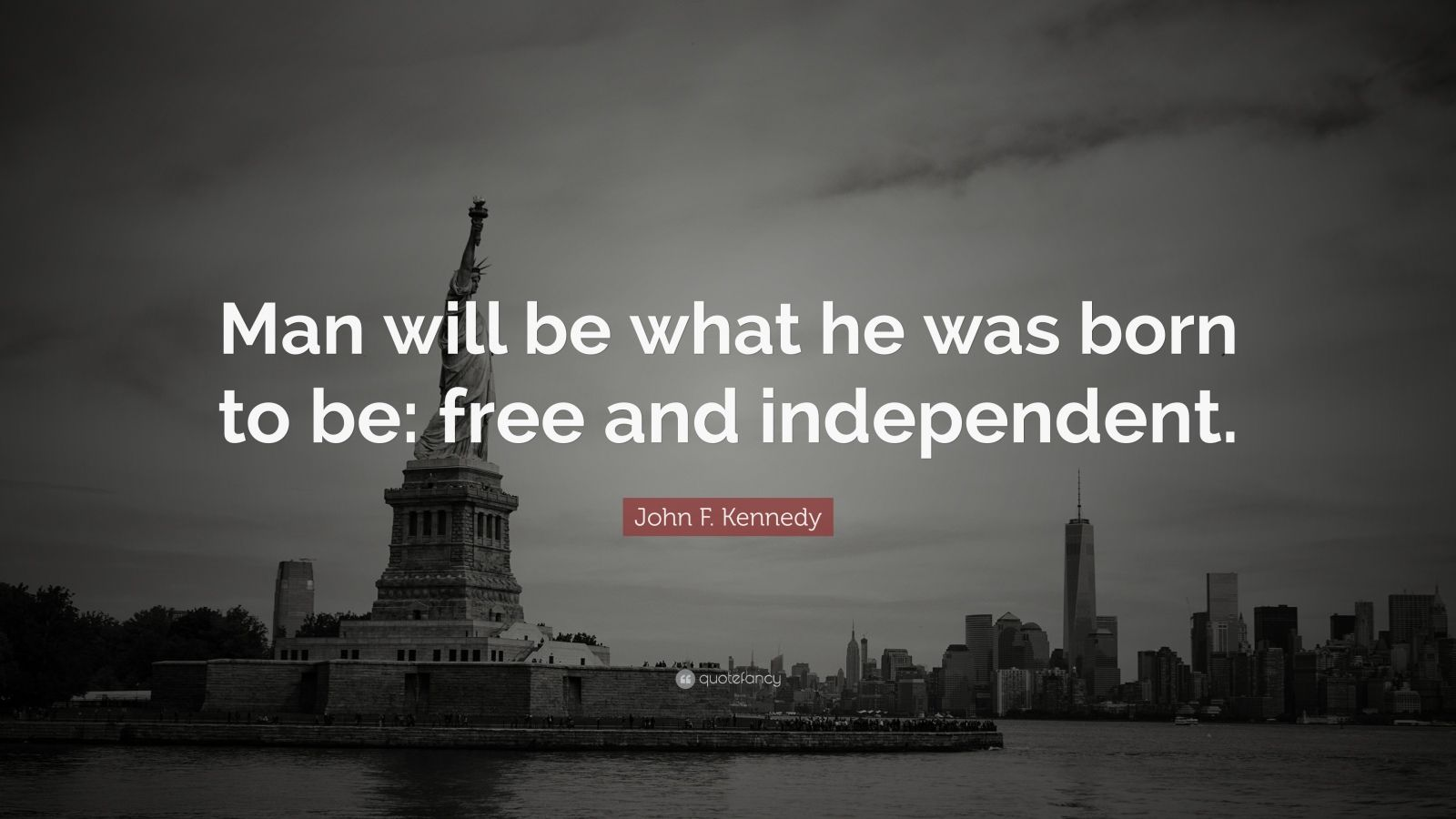 "John F. Kennedy Quote: ""Man will be what he was born to be: free and independent."""