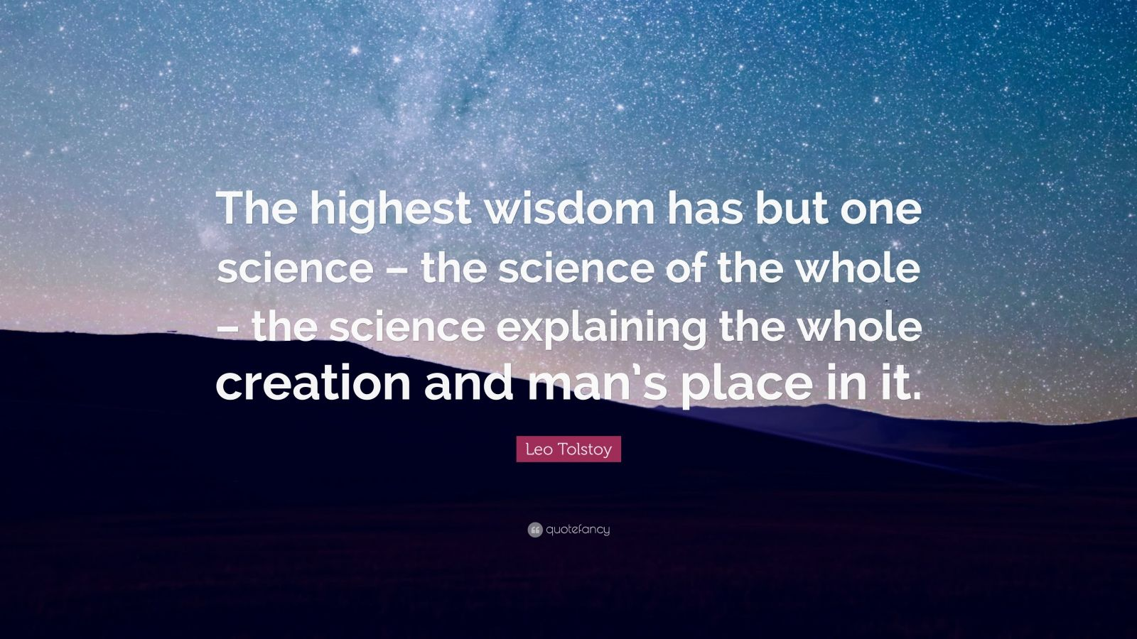 "Leo Tolstoy Quote: ""The highest wisdom has but one science – the science of the whole – the science explaining the whole creation and man's place in it."""