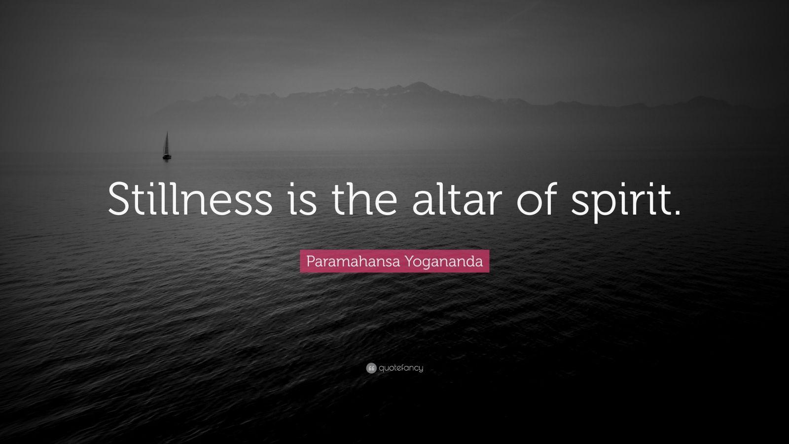 "Paramahansa Yogananda Quote: ""Stillness is the altar of spirit."""