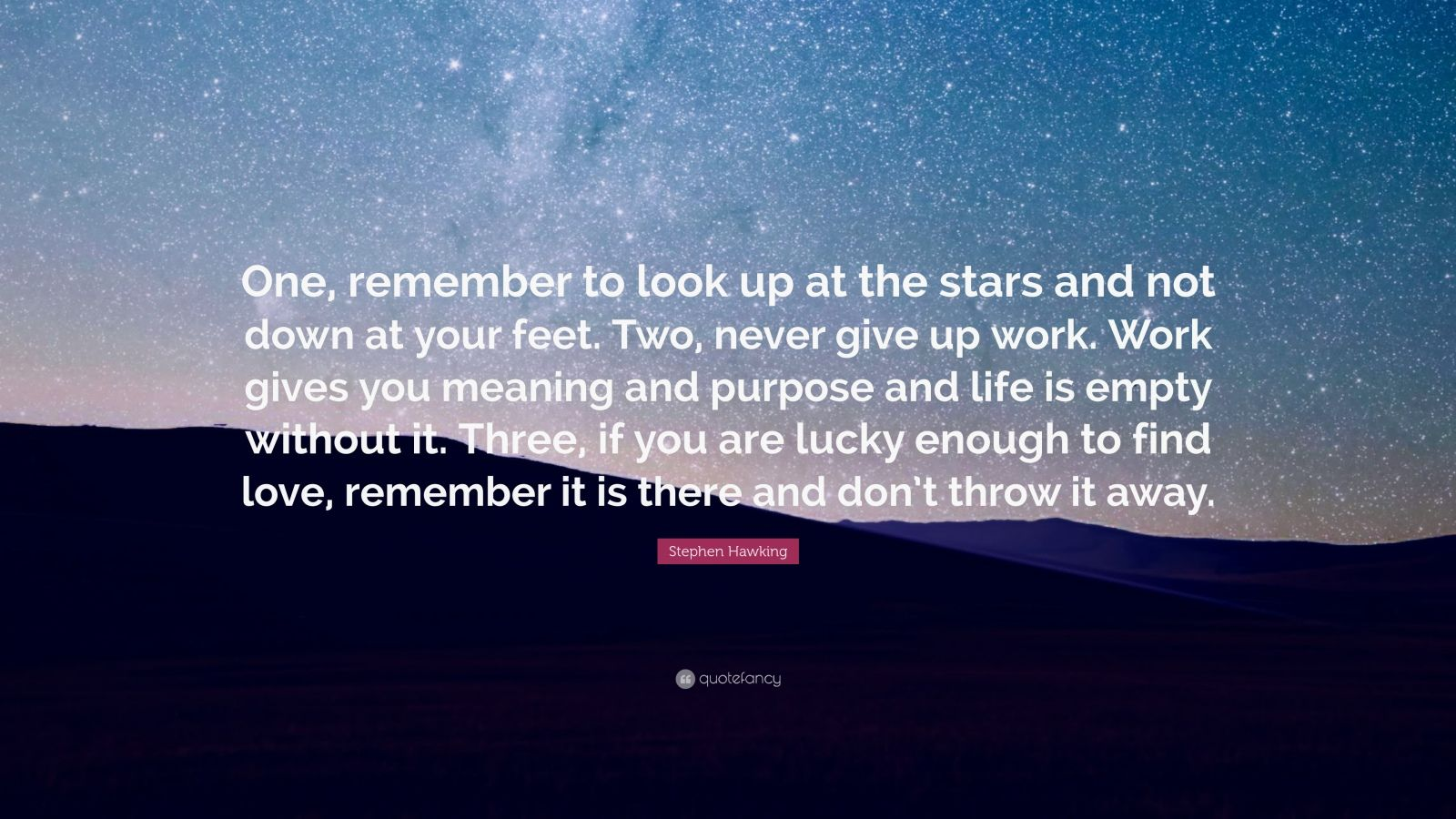 "Stephen Hawking Quote: ""One, remember to look up at the stars and not down at your feet. Two, never give up work. Work gives you meaning and purpose and life is empty without it. Three, if you are lucky enough to find love, remember it is there and don't throw it away."""