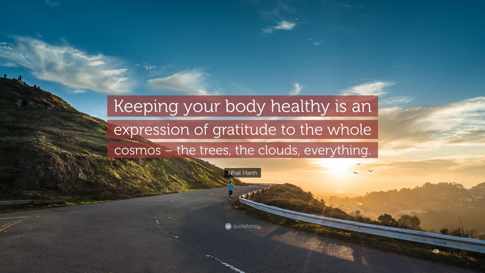 "Nhat Hanh Quote: ""Keeping your body healthy is an expression of gratitude to the whole cosmos – the trees, the clouds, everything."""