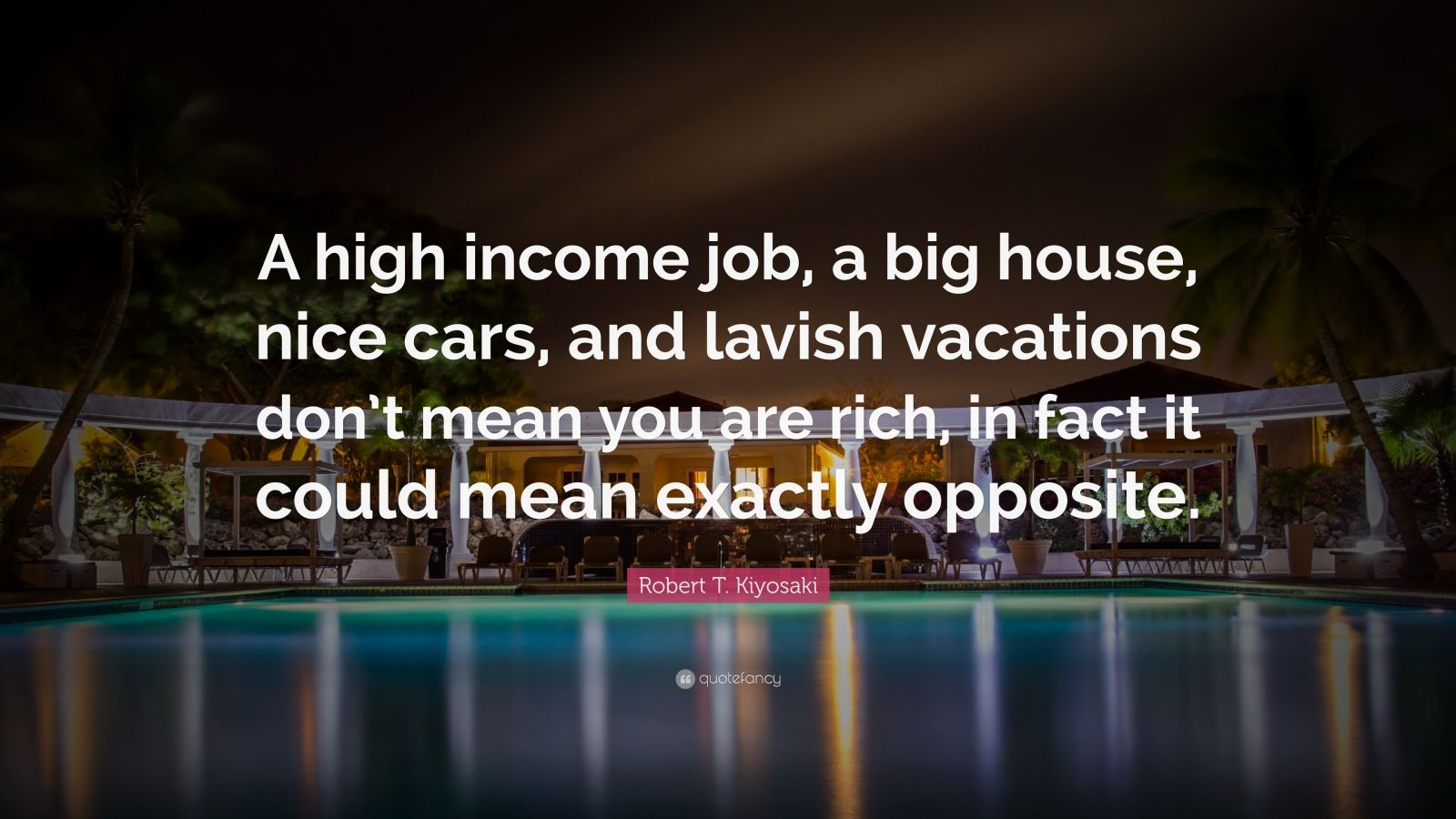"Robert T. Kiyosaki Quote: ""A high income job, a big house, nice cars, and lavish vacations don't mean you are rich, in fact it could mean exactly opposite."""