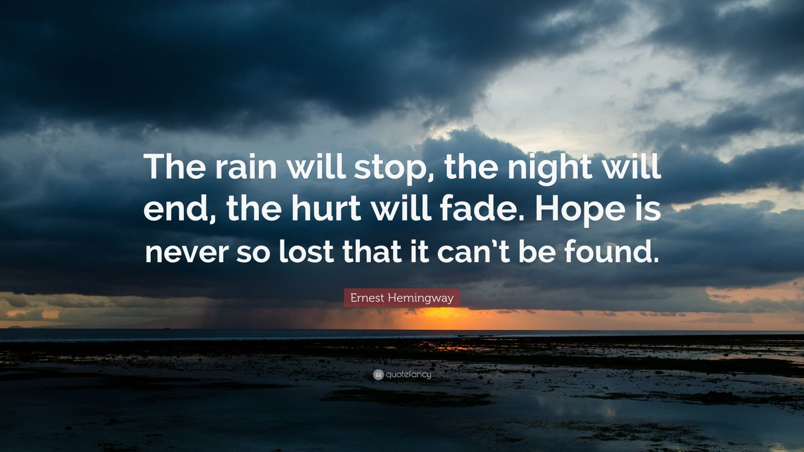 "Ernest Hemingway Quote: ""The rain will stop, the night will end, the hurt will fade. Hope is never so lost that it can't be found."""