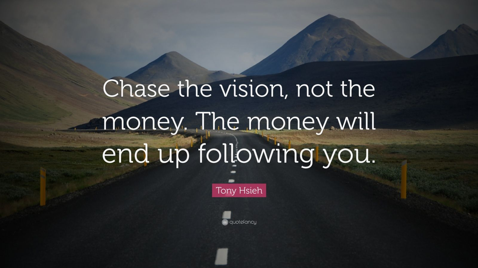 "Tony Hsieh Quote: ""Chase the vision, not the money. The money will end up following you."""
