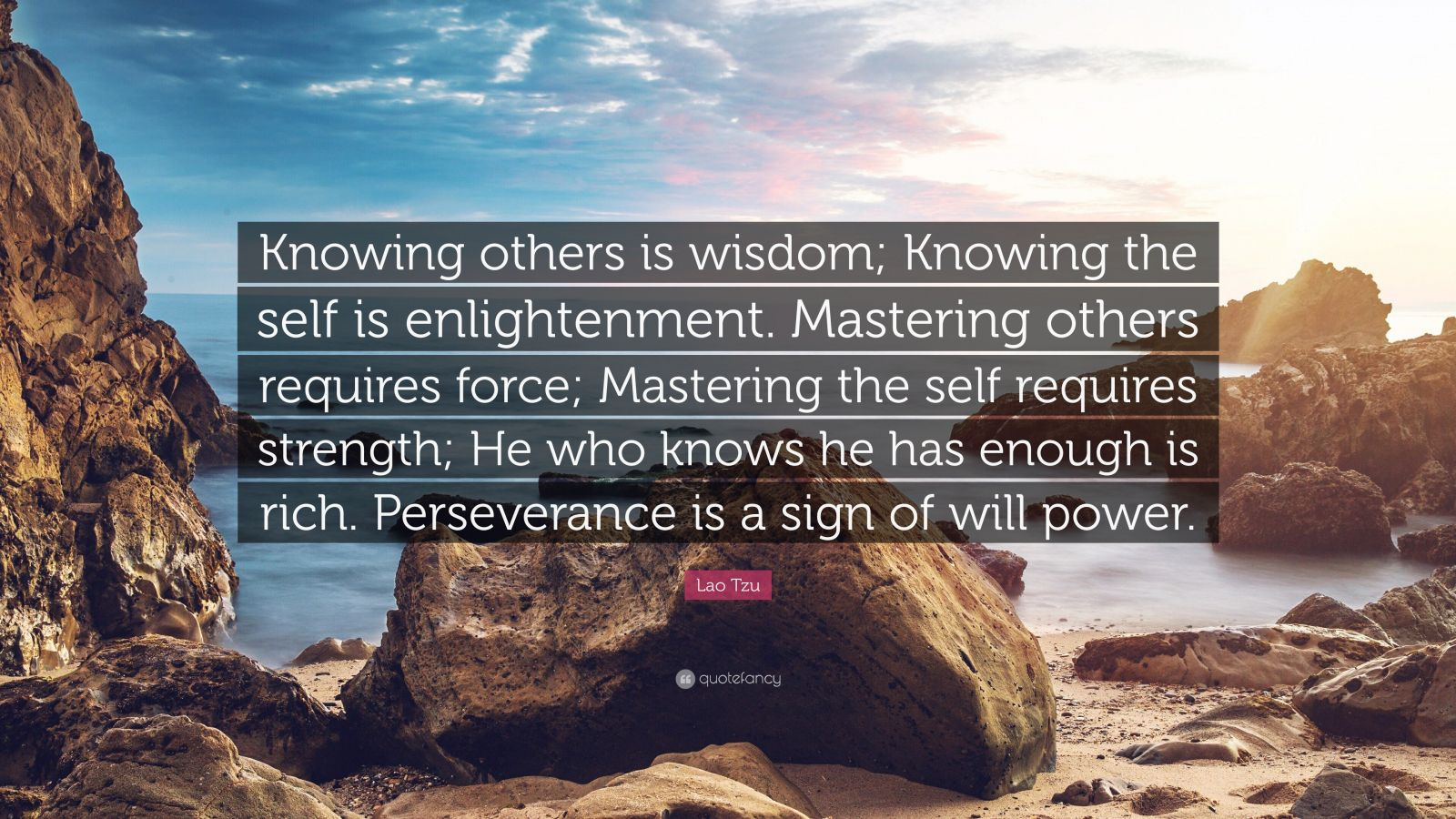 "Lao Tzu Quote: ""Knowing others is wisdom; Knowing the self is enlightenment. Mastering others requires force; Mastering the self requires strength; He who knows he has enough is rich. Perseverance is a sign of will power."""