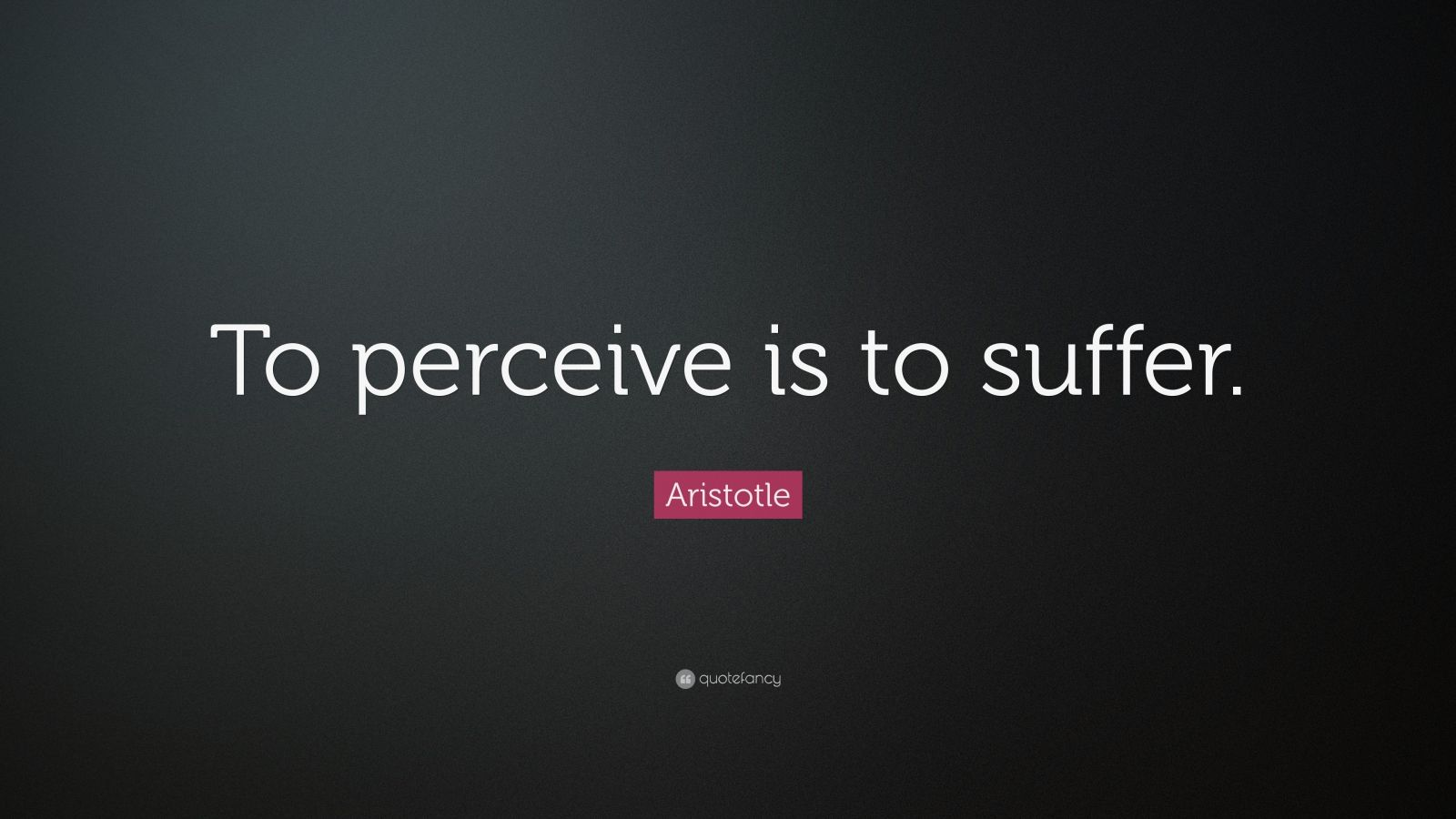 "Aristotle Quote: ""To perceive is to suffer."""