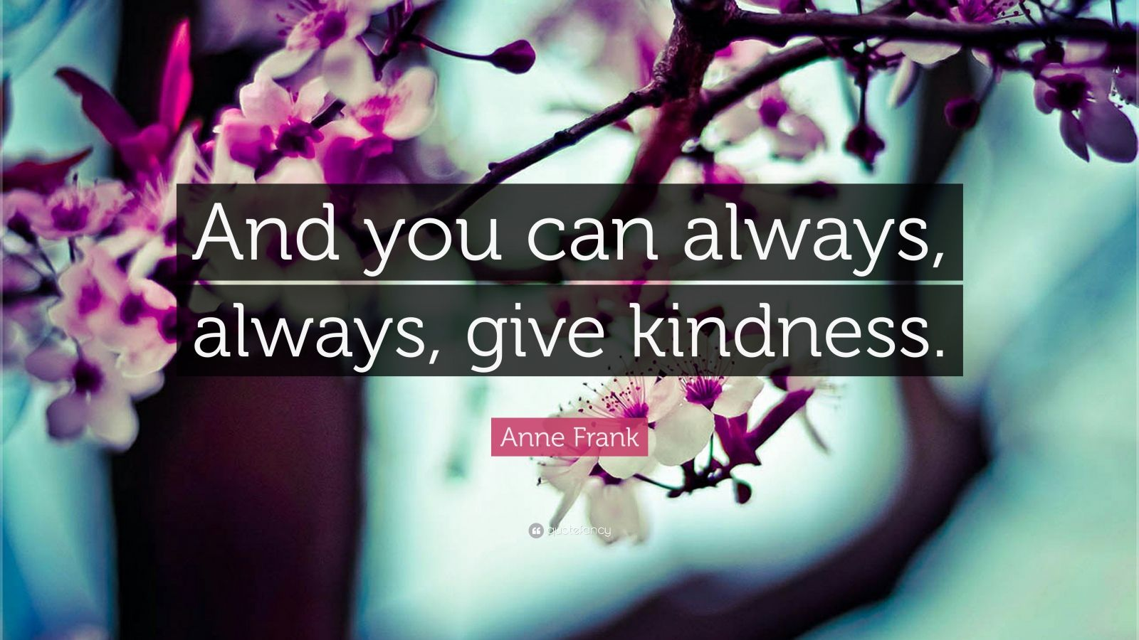 "Anne Frank Quote: ""And you can always, always, give kindness."""