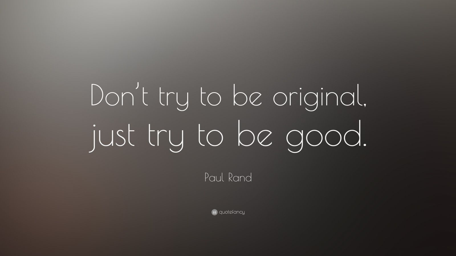 "Paul Rand Quote: ""Don't try to be original, just try to be good."""