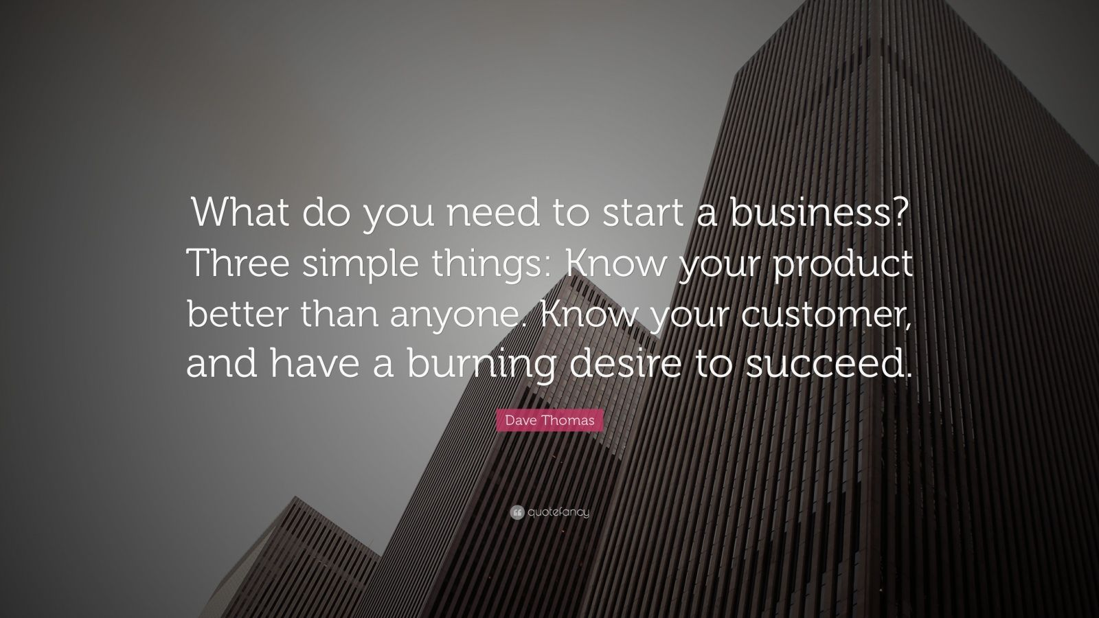 "Business Quotes: ""What do you need to start a business? Three simple things: Know your product better than anyone. Know your customer, and have a burning desire to succeed."" — Dave Thomas"