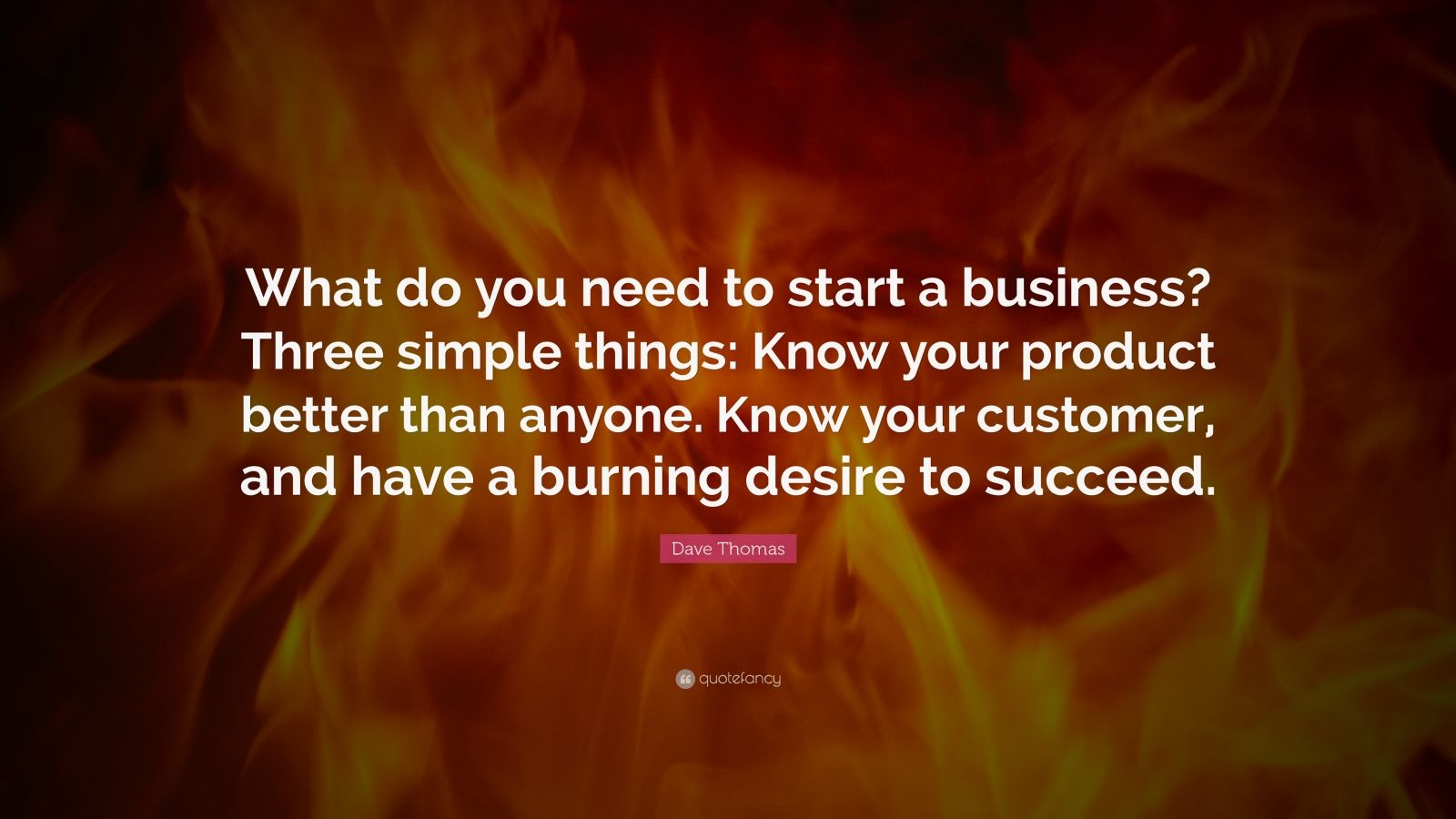 "Dave Thomas Quote: ""What do you need to start a business? Three simple things: Know your product better than anyone. Know your customer, and have a burning desire to succeed."""