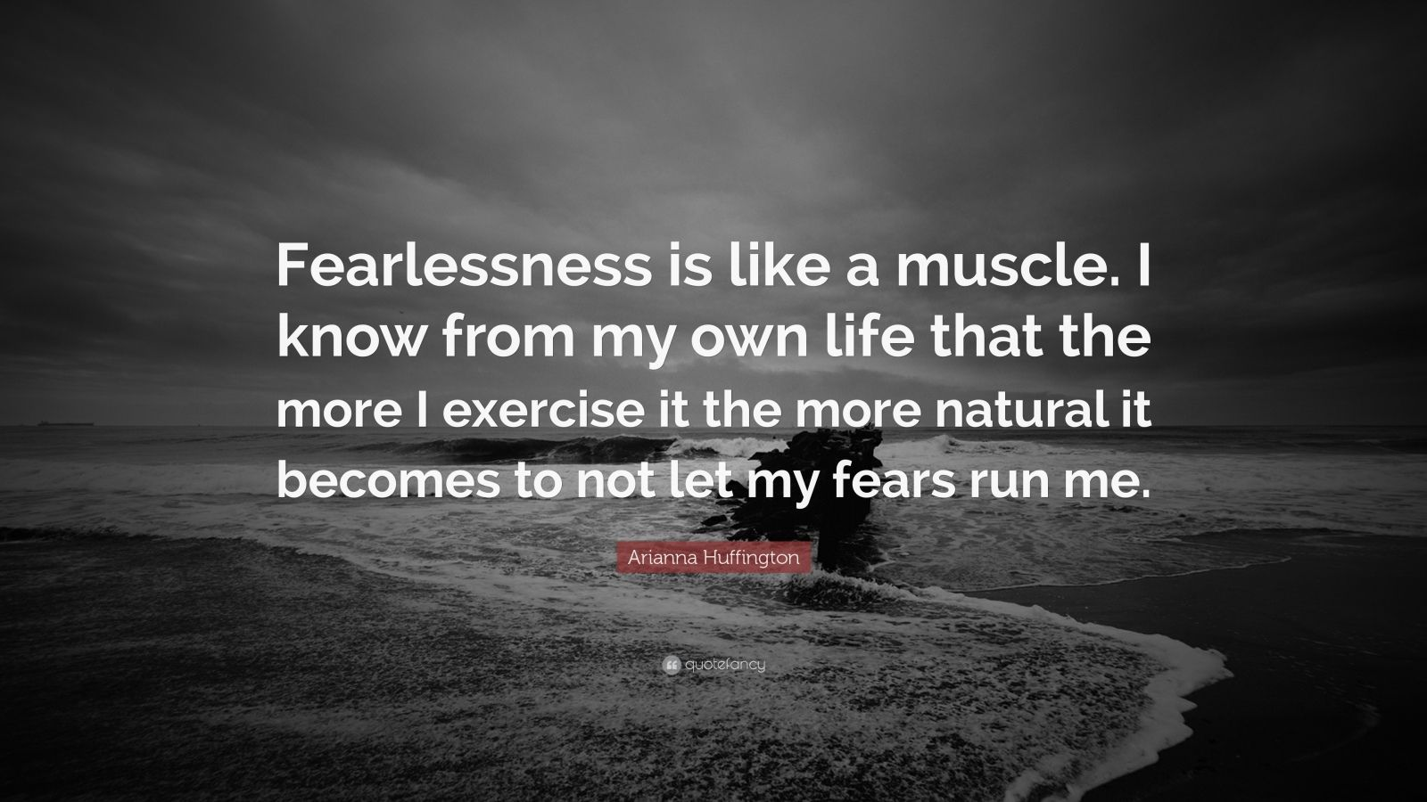"""Arianna Huffington Quote: """"Fearlessness is like a muscle. I know from my own life that the more I exercise it the more natural it becomes to not let my fears run me."""""""