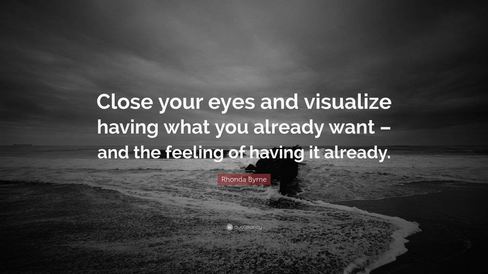 """Rhonda Byrne Quote: """"Close your eyes and visualize having what you already want – and the feeling of having it already."""""""
