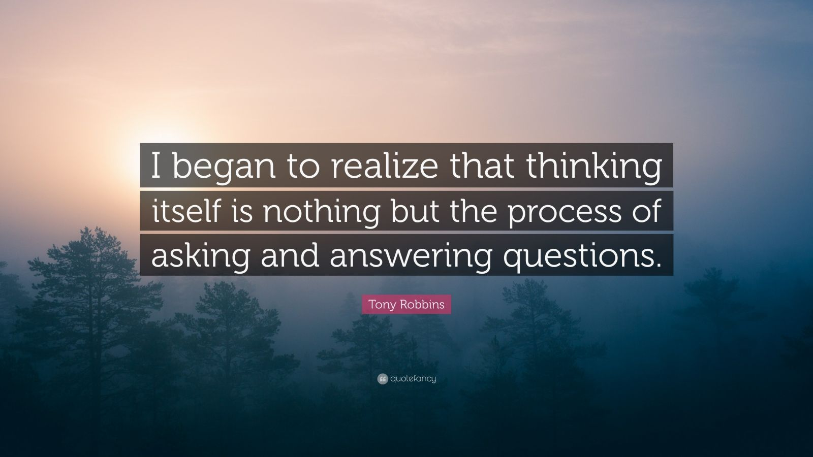 """Tony Robbins Quote: """"I began to realize that thinking itself is nothing but the process of asking and answering questions."""""""