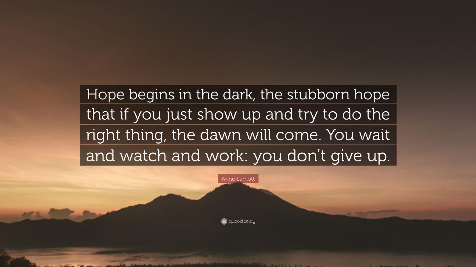 "Anne Lamott Quote: ""Hope begins in the dark, the stubborn ..."