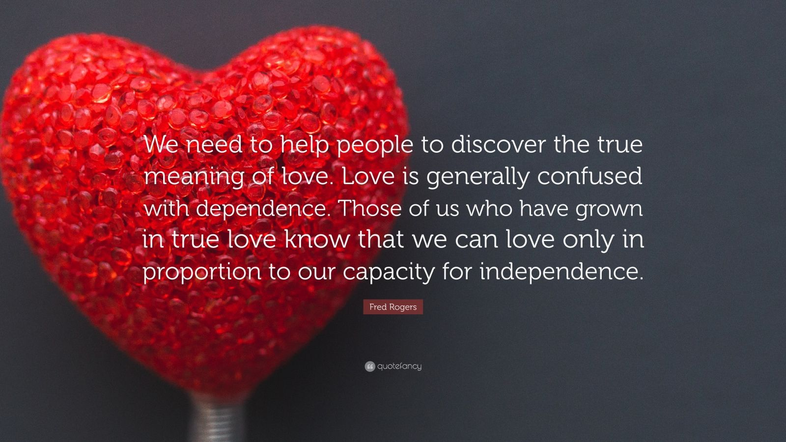 Fred Rogers Quote We Need To Help People To Discover The True Meaning Of Love Love Is Generally Confused With Dependence Those Of Us Who 10 Wallpapers Quotefancy