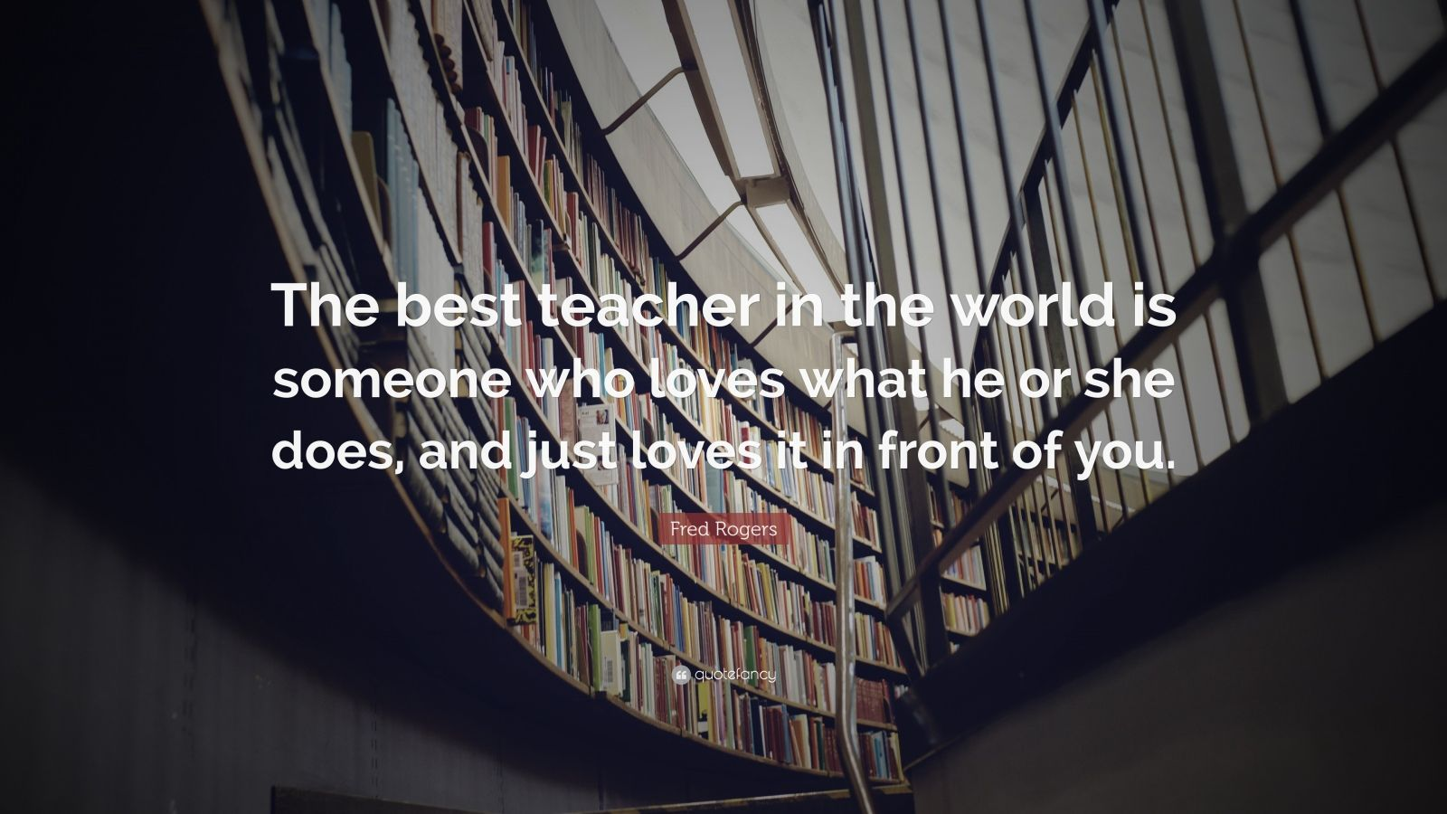Fred Rogers Quote The Best Teacher In The World Is Someone Who Loves What He Or She Does And Just Loves It In Front Of You 7 Wallpapers Quotefancy