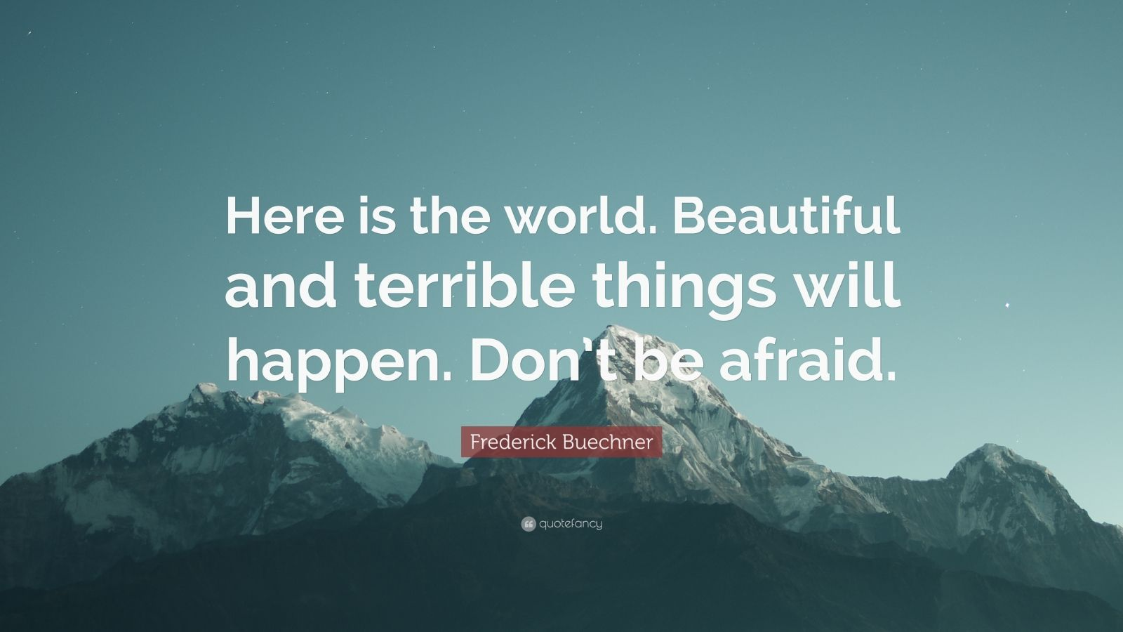"Frederick Buechner Quote: ""Here is the world. Beautiful and terrible things will happen. Don't be afraid."""
