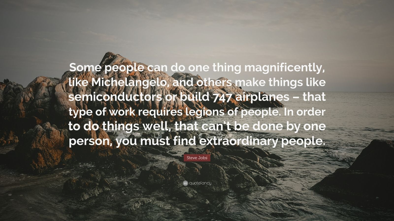 "Steve Jobs Quote: ""Some people can do one thing magnificently, like Michelangelo, and others make things like semiconductors or build 747 airplanes – that type of work requires legions of people. In order to do things well, that can't be done by one person, you must find extraordinary people."""