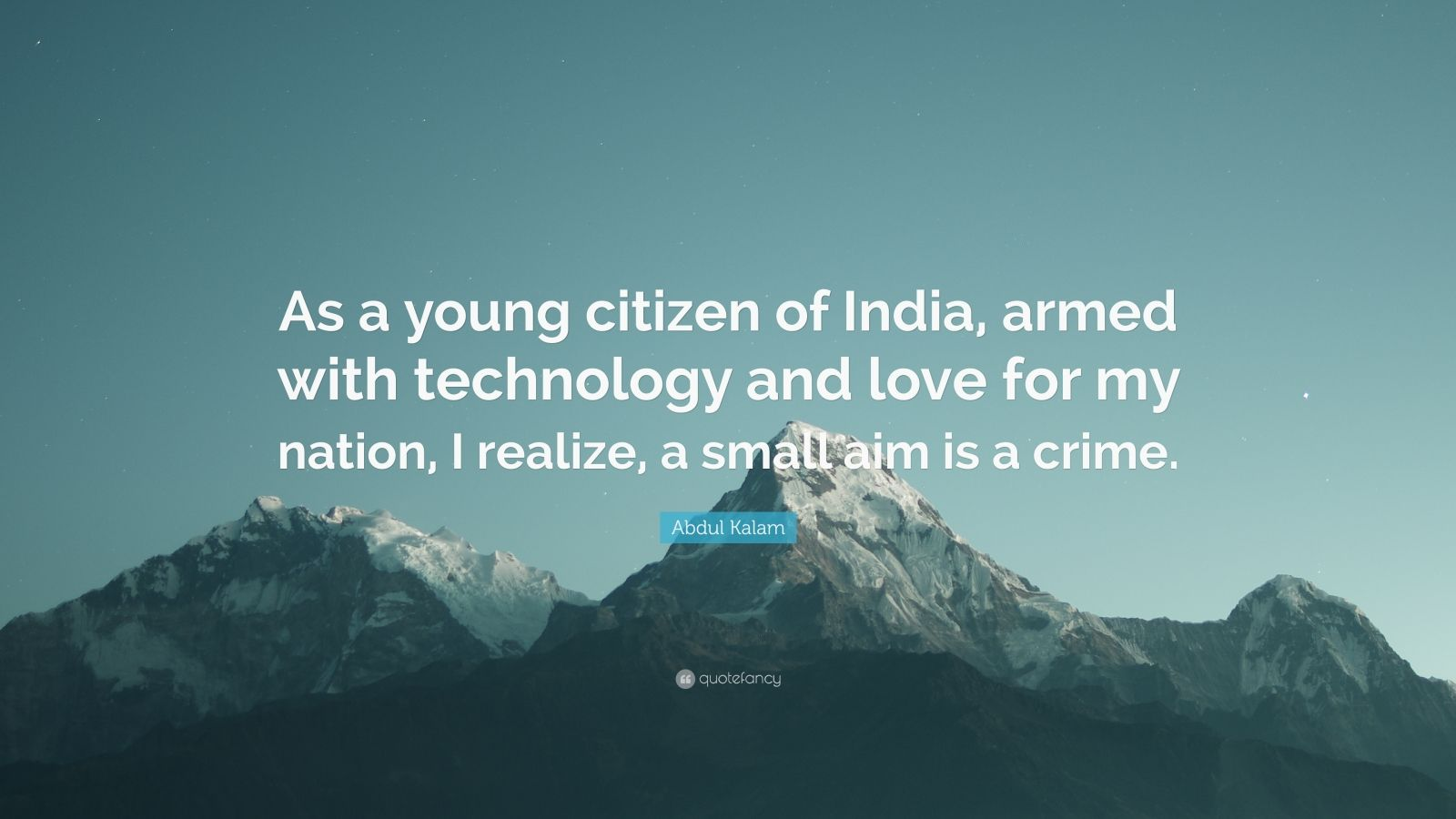 """Abdul Kalam Quote: """"As a young citizen of India, armed with technology and love for my nation, I realize, a small aim is a crime."""""""