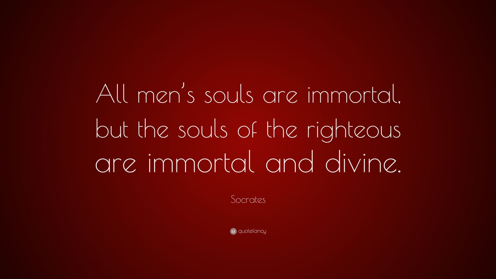 """Socrates Quote: """"All men's souls are immortal, but the souls of the righteous are immortal and divine."""""""