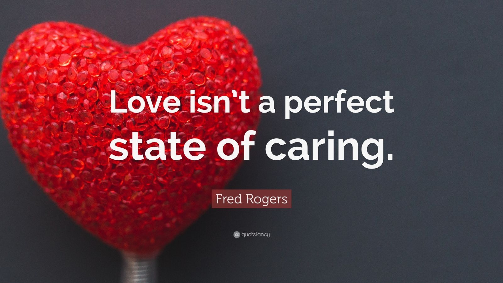 """Fred Rogers Quote: """"Love isn't a perfect state of caring."""""""
