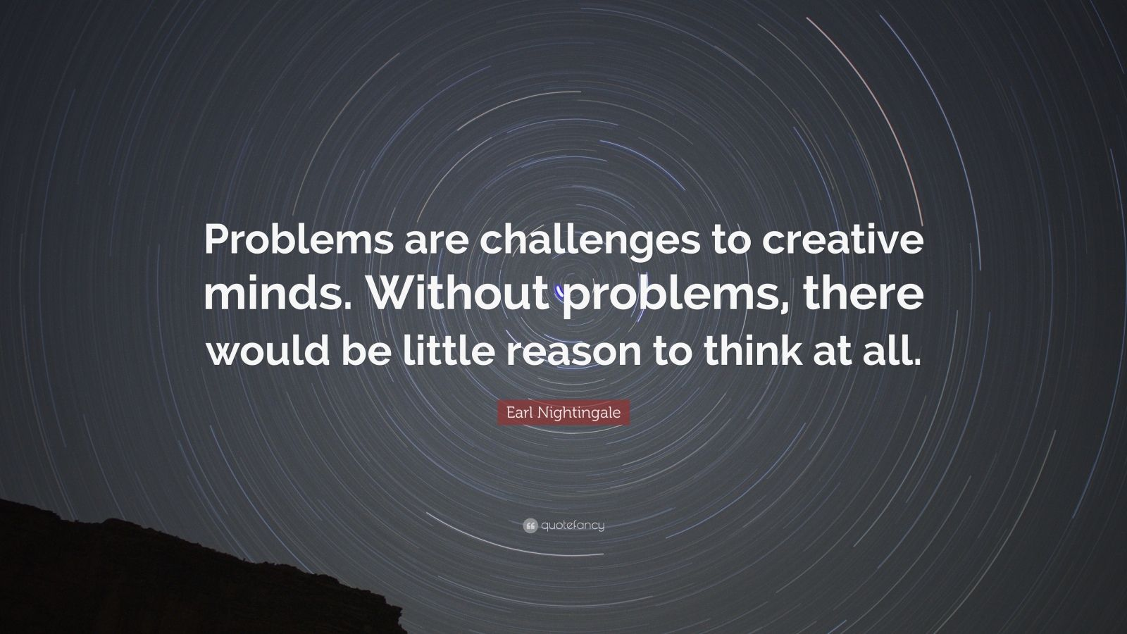 """Earl Nightingale Quote: """"Problems are challenges to creative minds. Without problems, there would be little reason to think at all."""""""