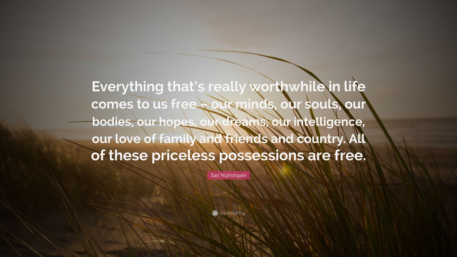 """Earl Nightingale Quote: """"Everything that's really worthwhile in life comes to us free – our minds, our souls, our bodies, our hopes, our dreams, our intelligence, our love of family and friends and country. All of these priceless possessions are free."""""""