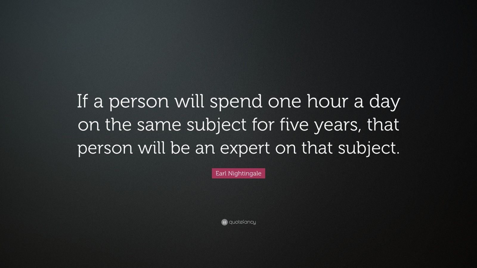 "Earl Nightingale Quote: ""If a person will spend one hour a day on the same subject for five years, that person will be an expert on that subject."""