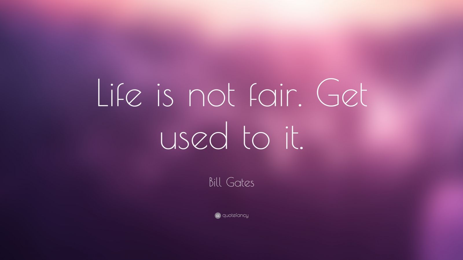 "Bill Gates Quote: ""Life is not fair. Get used to it."""