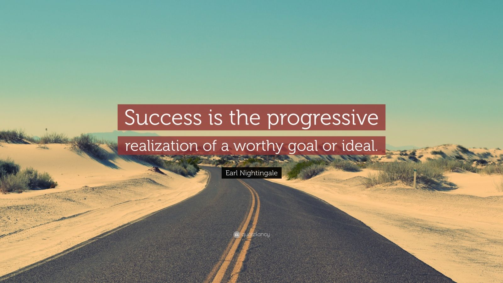 "Earl Nightingale Quote: ""Success is the progressive realization of a worthy goal or ideal."""