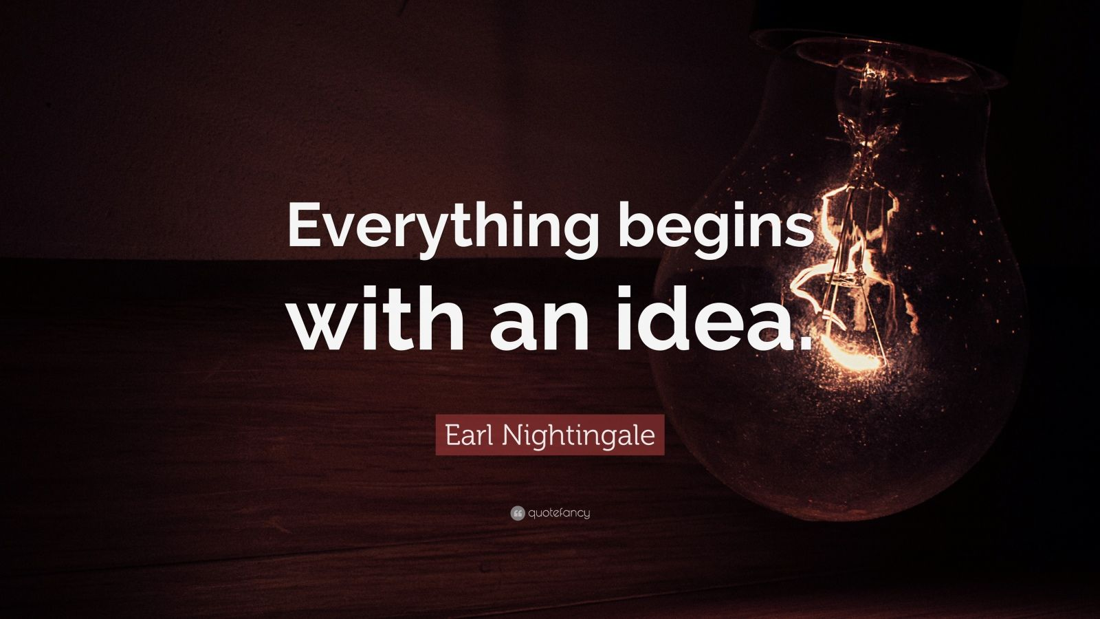 "Earl Nightingale Quote: ""Everything begins with an idea."""