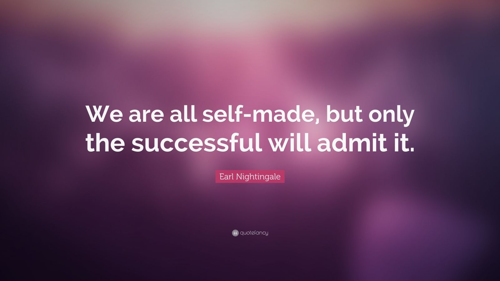 """Earl Nightingale Quote: """"We are all self-made, but only the successful will admit it."""""""