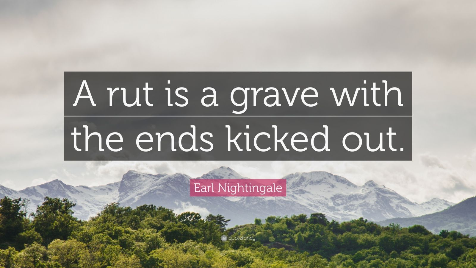 """Earl Nightingale Quote: """"A rut is a grave with the ends kicked out."""""""