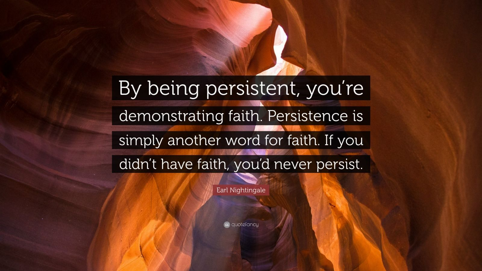 "Earl Nightingale Quote: ""By being persistent, you're demonstrating faith. Persistence is simply another word for faith. If you didn't have faith, you'd never persist."""