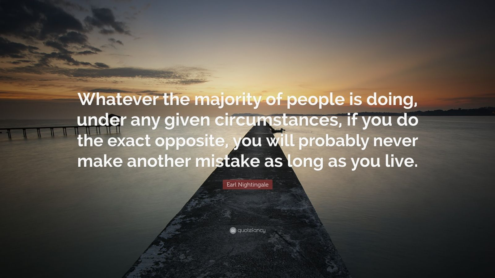 """Earl Nightingale Quote: """"Whatever the majority of people is doing, under any given circumstances, if you do the exact opposite, you will probably never make another mistake as long as you live."""""""