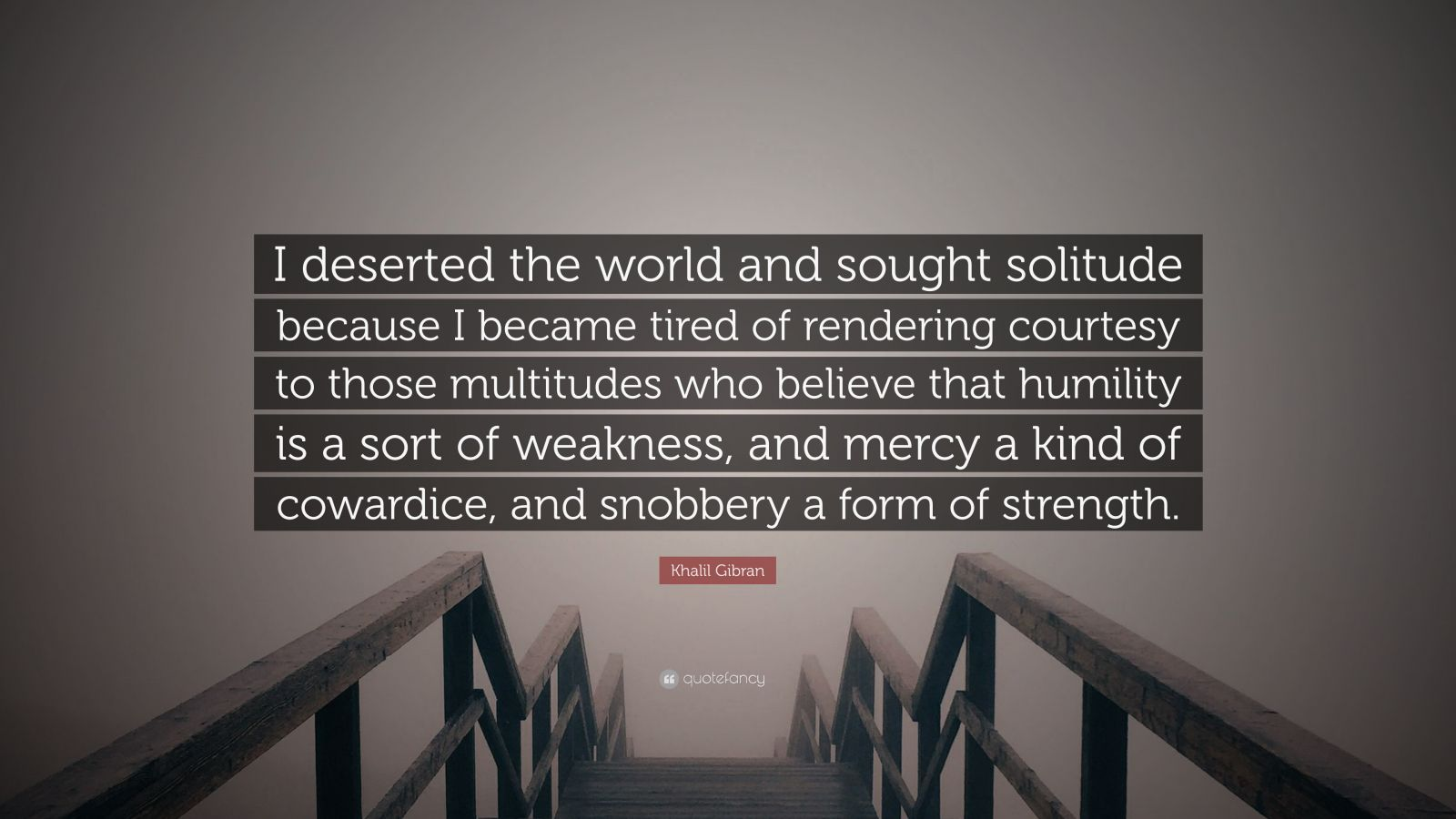 """Khalil Gibran Quote: """"I deserted the world and sought solitude because I became tired of rendering courtesy to those multitudes who believe that humility is a sort of weakness, and mercy a kind of cowardice, and snobbery a form of strength."""""""