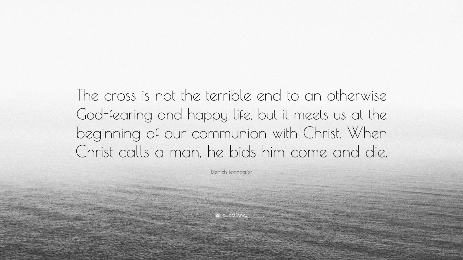 """Dietrich Bonhoeffer Quote: """"The cross is not the terrible end to an otherwise God-fearing and happy life, but it meets us at the beginning of our communion with Christ. When Christ calls a man, he bids him come and die."""""""