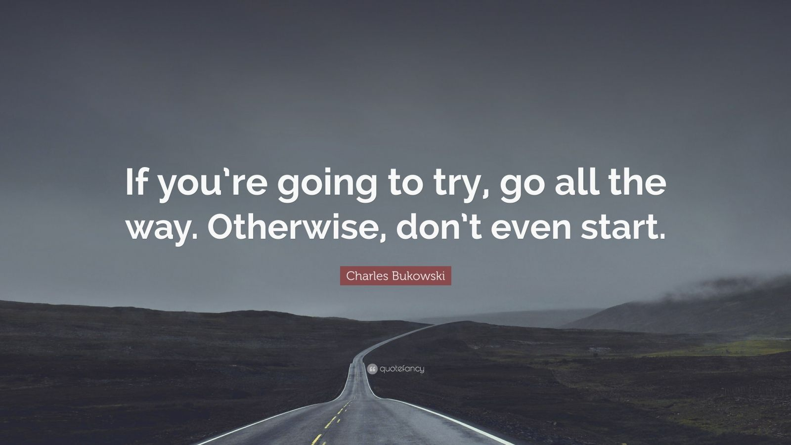 """Charles Bukowski Quote: """"If you're going to try, go all the way. Otherwise, don't even start."""""""