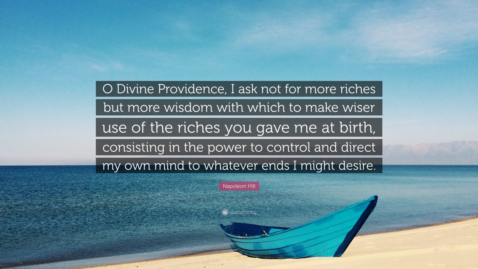 "Napoleon Hill Quote: ""O Divine Providence, I ask not for more riches but more wisdom with which to make wiser use of the riches you gave me at birth, consisting in the power to control and direct my own mind to whatever ends I might desire."""