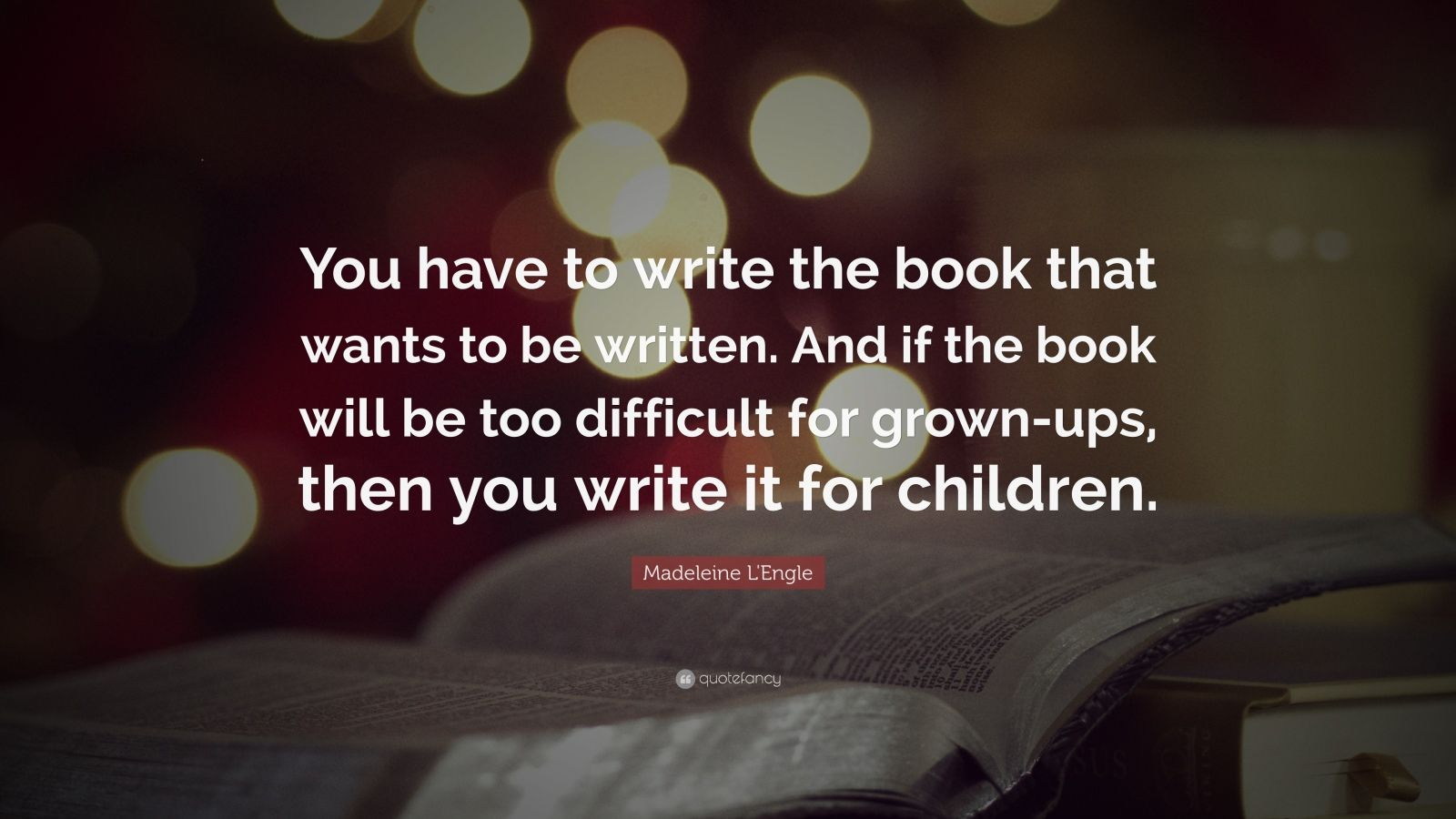 """Madeleine L'Engle Quote: """"You have to write the book that wants to be written. And if the book will be too difficult for grown-ups, then you write it for children."""""""