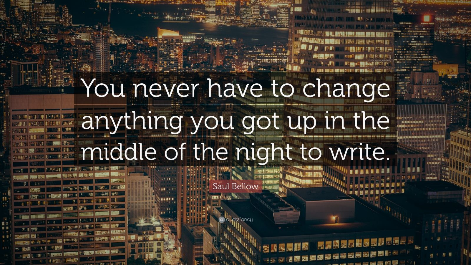 "Saul Bellow Quote: ""You never have to change anything you got up in the middle of the night to write."""