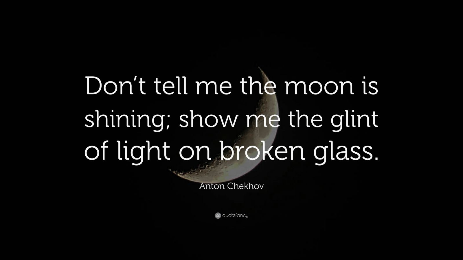 "Anton Chekhov Quote: ""Don't tell me the moon is shining; show me the glint of light on broken glass."""