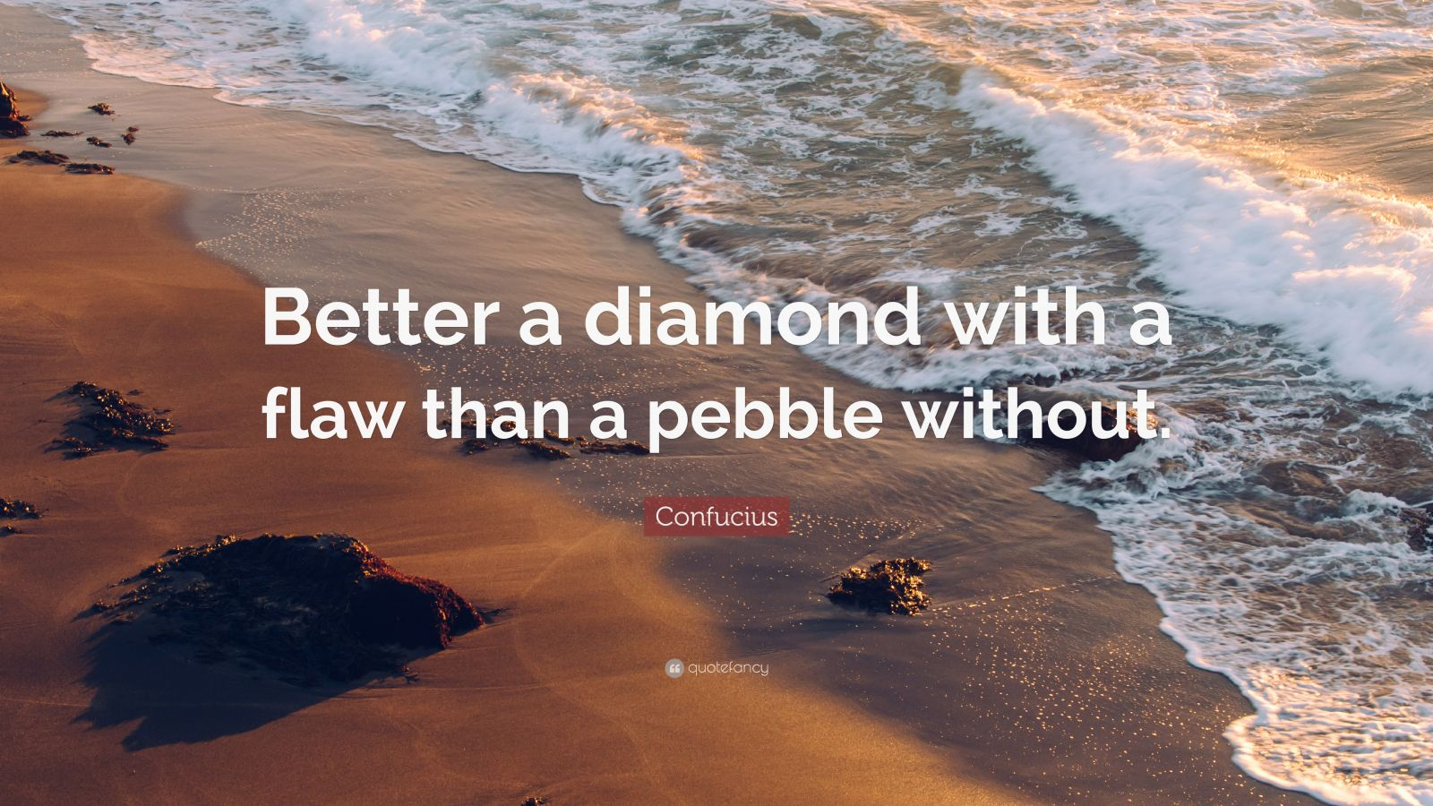 "Confucius Quote: ""Better a diamond with a flaw than a pebble without."""