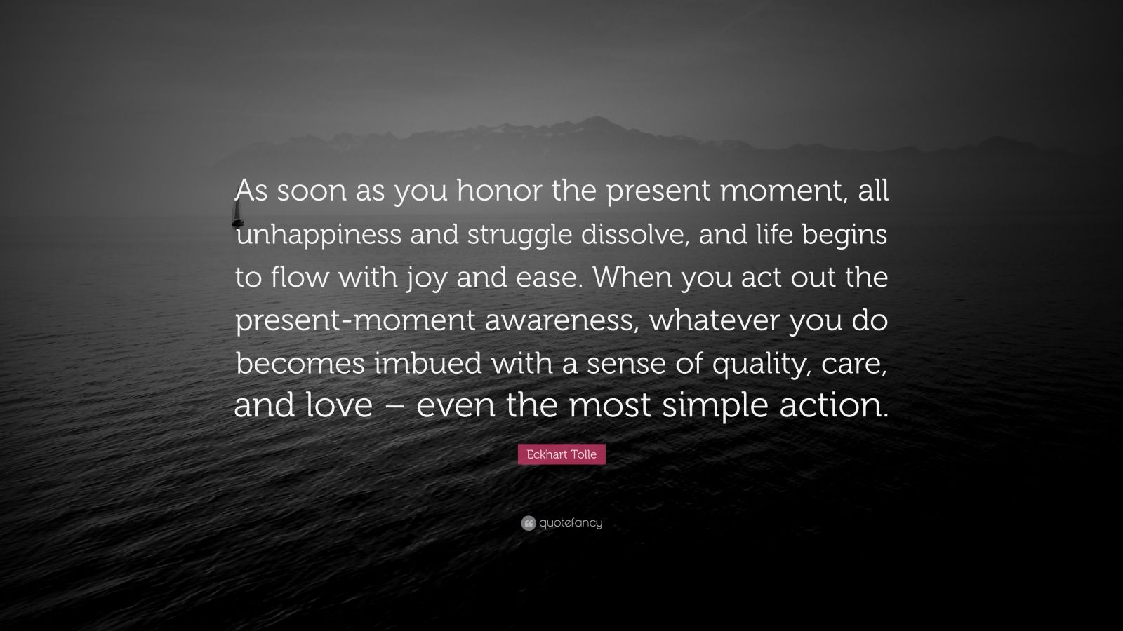 """Eckhart Tolle Quote: """"As soon as you honor the present moment, all unhappiness and struggle dissolve, and life begins to flow with joy and ease. When you act out the present-moment awareness, whatever you do becomes imbued with a sense of quality, care, and love – even the most simple action."""""""