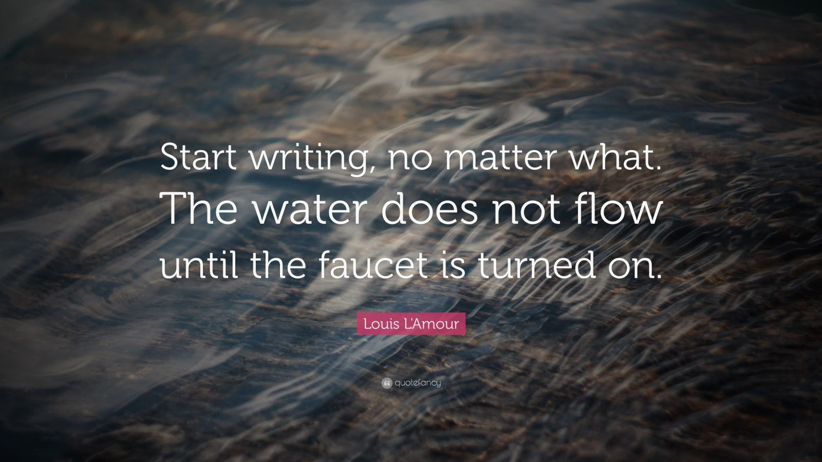 "Quotes About Writing: ""Start writing, no matter what. The water does not flow until the faucet is turned on."" — Louis L'Amour"